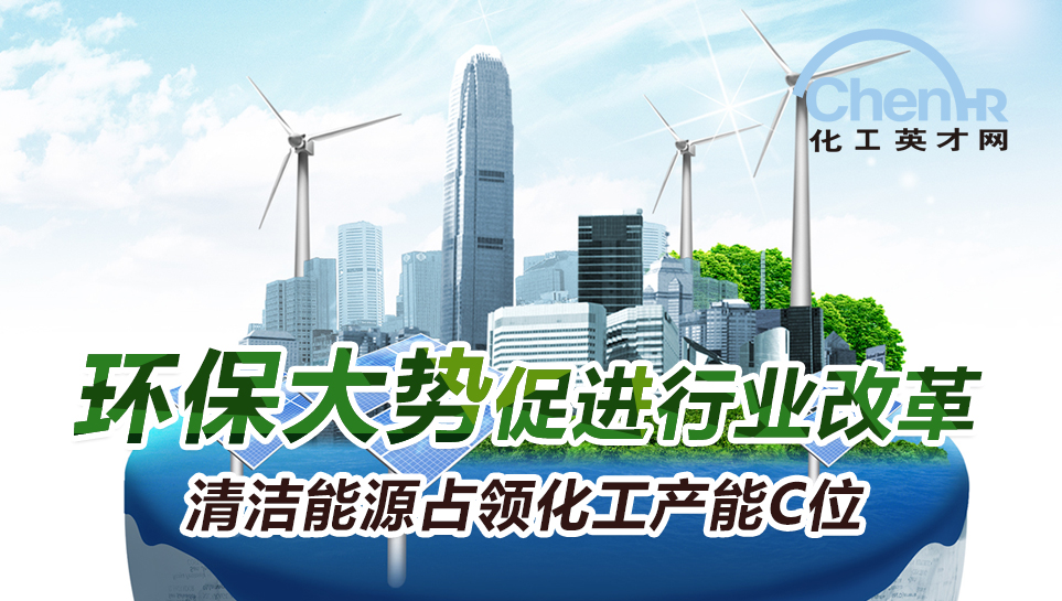 中国石油化工人才网_环保大势促进行业改革 清洁能源占领化工产能C位